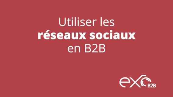 Médias sociaux B2B : Comment les utiliser?