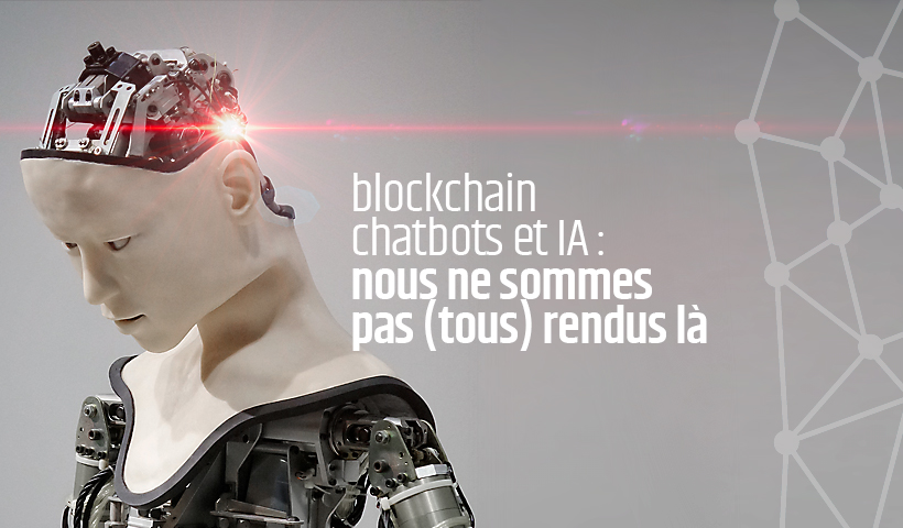 Blockchain, chatbots et IA : nous ne sommes pas (tous) rendus là…